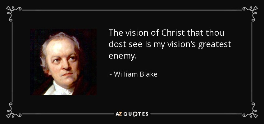 The vision of Christ that thou dost see Is my vision's greatest enemy. - William Blake