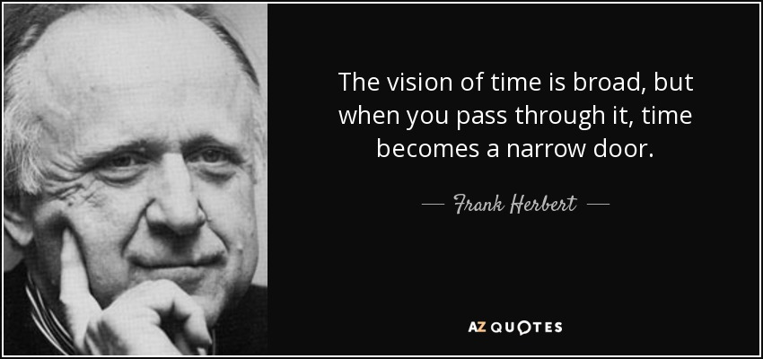 The vision of time is broad, but when you pass through it, time becomes a narrow door. - Frank Herbert