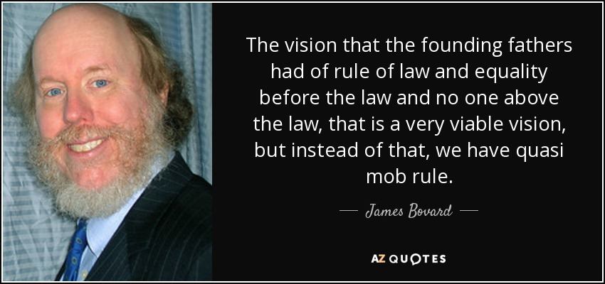 The vision that the founding fathers had of rule of law and equality before the law and no one above the law, that is a very viable vision, but instead of that, we have quasi mob rule. - James Bovard