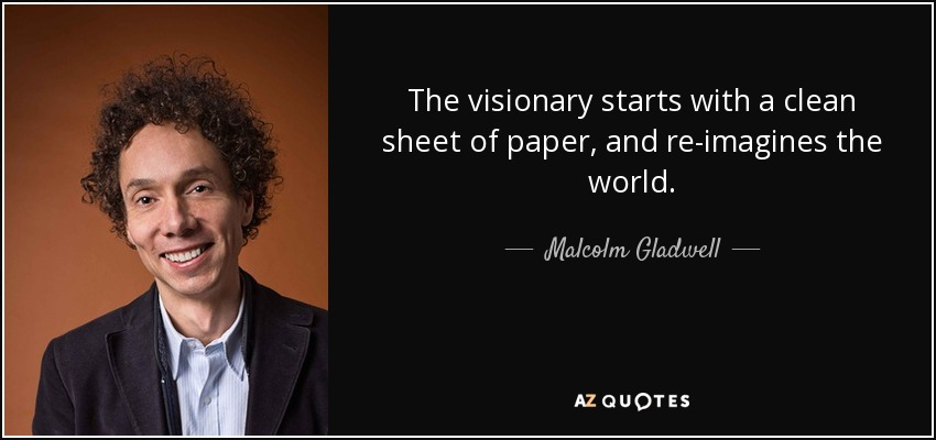 The visionary starts with a clean sheet of paper, and re-imagines the world. - Malcolm Gladwell