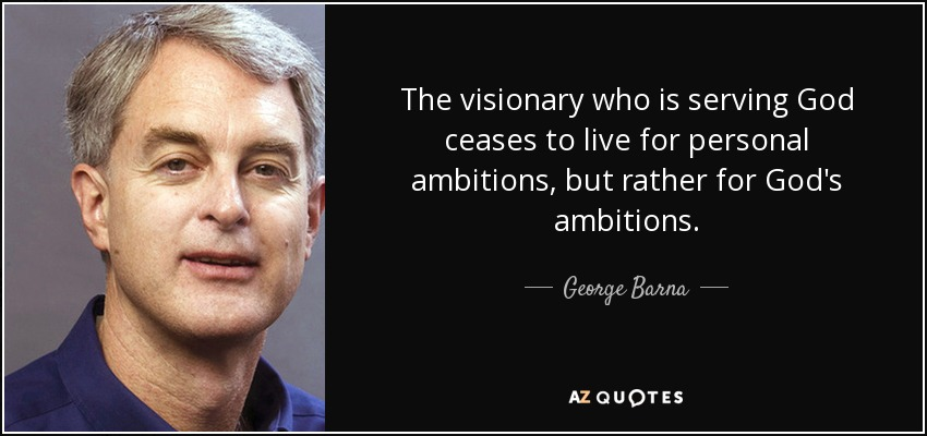 The visionary who is serving God ceases to live for personal ambitions, but rather for God's ambitions. - George Barna