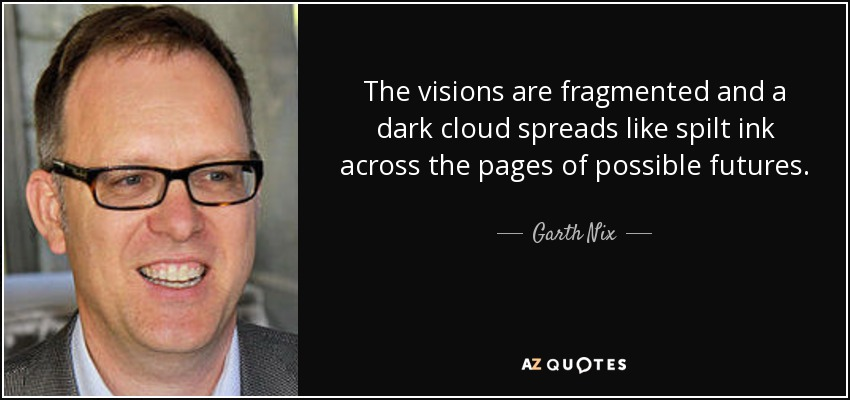 The visions are fragmented and a dark cloud spreads like spilt ink across the pages of possible futures. - Garth Nix