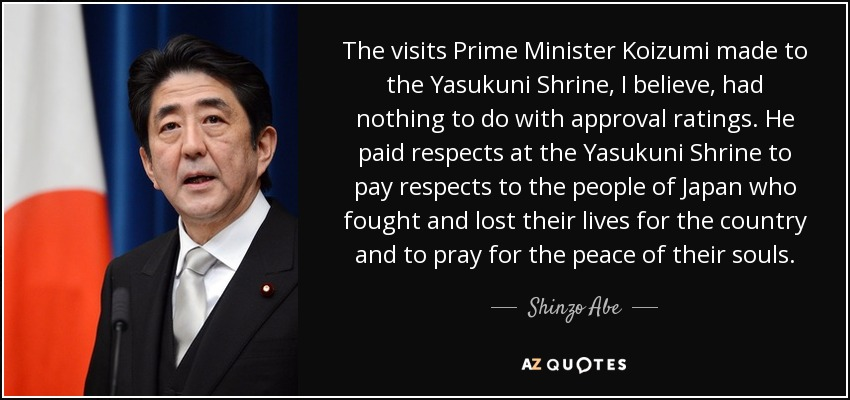 The visits Prime Minister Koizumi made to the Yasukuni Shrine, I believe, had nothing to do with approval ratings. He paid respects at the Yasukuni Shrine to pay respects to the people of Japan who fought and lost their lives for the country and to pray for the peace of their souls. - Shinzo Abe