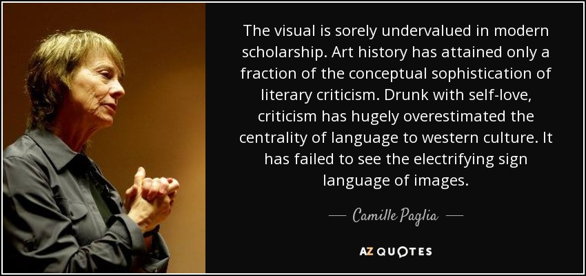 The visual is sorely undervalued in modern scholarship. Art history has attained only a fraction of the conceptual sophistication of literary criticism. Drunk with self-love, criticism has hugely overestimated the centrality of language to western culture. It has failed to see the electrifying sign language of images. - Camille Paglia