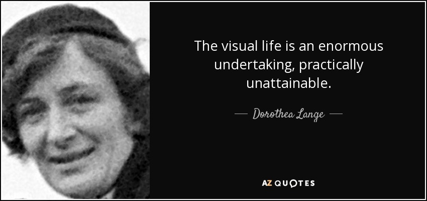 The visual life is an enormous undertaking, practically unattainable. - Dorothea Lange