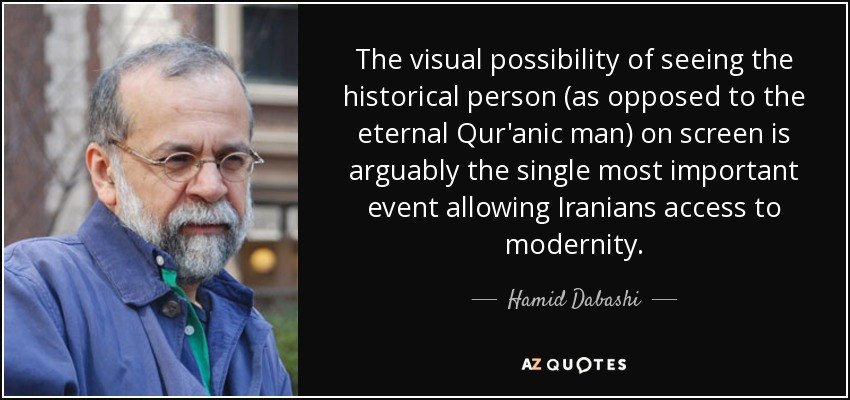 The visual possibility of seeing the historical person (as opposed to the eternal Qur'anic man) on screen is arguably the single most important event allowing Iranians access to modernity. - Hamid Dabashi