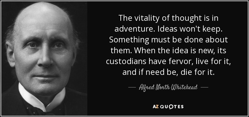 The vitality of thought is in adventure. Ideas won't keep. Something must be done about them. When the idea is new, its custodians have fervor, live for it, and if need be, die for it. - Alfred North Whitehead
