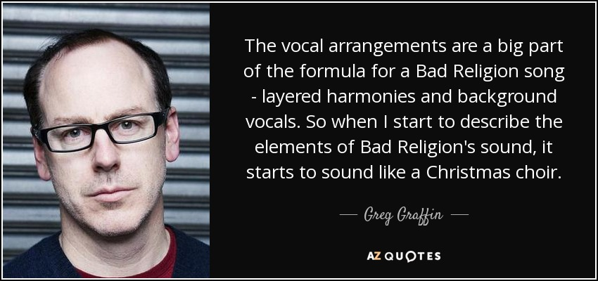 The vocal arrangements are a big part of the formula for a Bad Religion song - layered harmonies and background vocals. So when I start to describe the elements of Bad Religion's sound, it starts to sound like a Christmas choir. - Greg Graffin