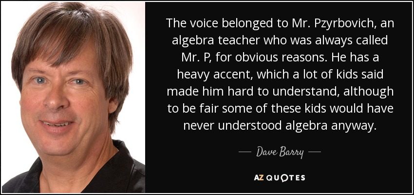 The voice belonged to Mr. Pzyrbovich, an algebra teacher who was always called Mr. P, for obvious reasons. He has a heavy accent, which a lot of kids said made him hard to understand, although to be fair some of these kids would have never understood algebra anyway. - Dave Barry