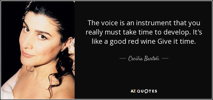 The voice is an instrument that you really must take time to develop. It's like a good red wine Give it time. - Cecilia Bartoli