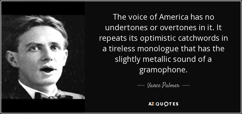 The voice of America has no undertones or overtones in it. It repeats its optimistic catchwords in a tireless monologue that has the slightly metallic sound of a gramophone. - Vance Palmer