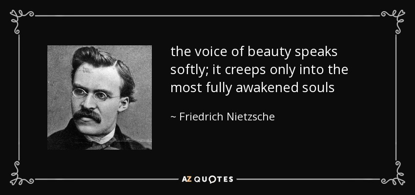 the voice of beauty speaks softly; it creeps only into the most fully awakened souls - Friedrich Nietzsche