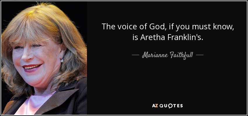 The voice of God, if you must know, is Aretha Franklin's. - Marianne Faithfull