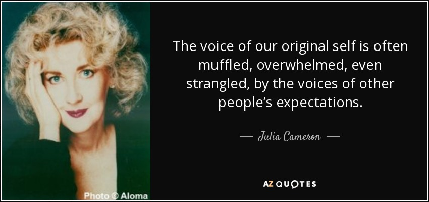 The voice of our original self is often muffled, overwhelmed, even strangled, by the voices of other people's expectations. - Julia Cameron