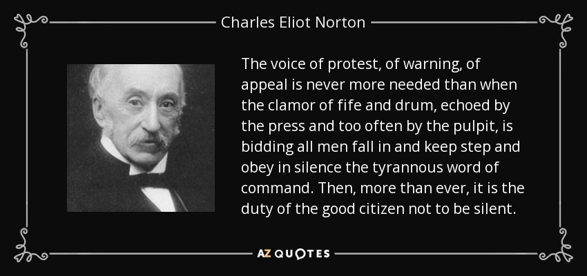 The voice of protest, of warning, of appeal is never more needed than when the clamor of fife and drum, echoed by the press and too often by the pulpit, is bidding all men fall in and keep step and obey in silence the tyrannous word of command. Then, more than ever, it is the duty of the good citizen not to be silent. - Charles Eliot Norton