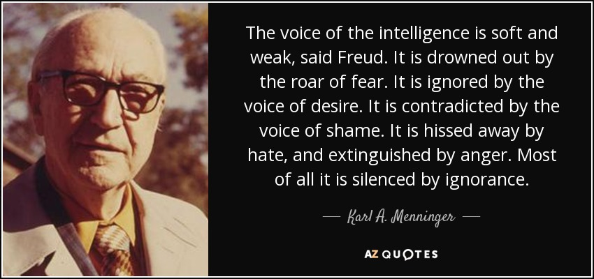 The voice of the intelligence is soft and weak, said Freud. It is drowned out by the roar of fear. It is ignored by the voice of desire. It is contradicted by the voice of shame. It is hissed away by hate, and extinguished by anger. Most of all it is silenced by ignorance. - Karl A. Menninger