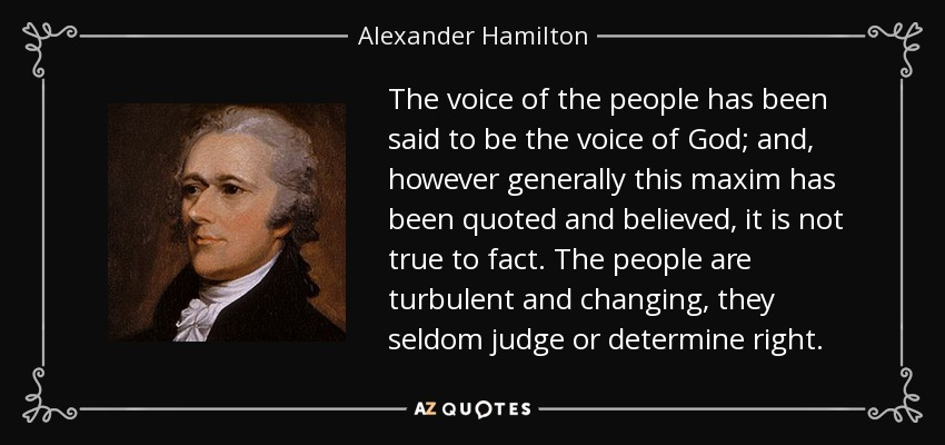 The voice of the people has been said to be the voice of God; and, however generally this maxim has been quoted and believed, it is not true to fact. The people are turbulent and changing, they seldom judge or determine right. - Alexander Hamilton