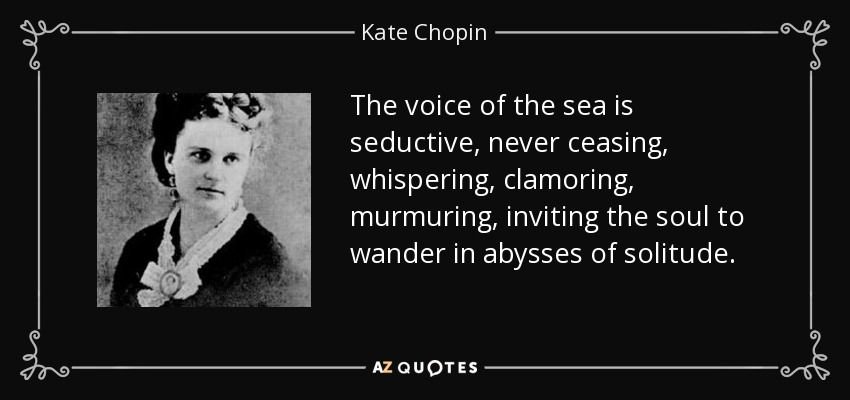 The voice of the sea is seductive, never ceasing, whispering, clamoring, murmuring, inviting the soul to wander in abysses of solitude. - Kate Chopin
