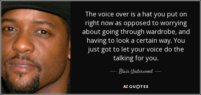 The voice over is a hat you put on right now as opposed to worrying about going through wardrobe, and having to look a certain way. You just got to let your voice do the talking for you. - Blair Underwood
