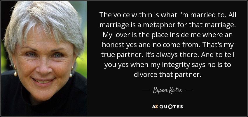 The voice within is what I'm married to. All marriage is a metaphor for that marriage. My lover is the place inside me where an honest yes and no come from. That's my true partner. It's always there. And to tell you yes when my integrity says no is to divorce that partner. - Byron Katie