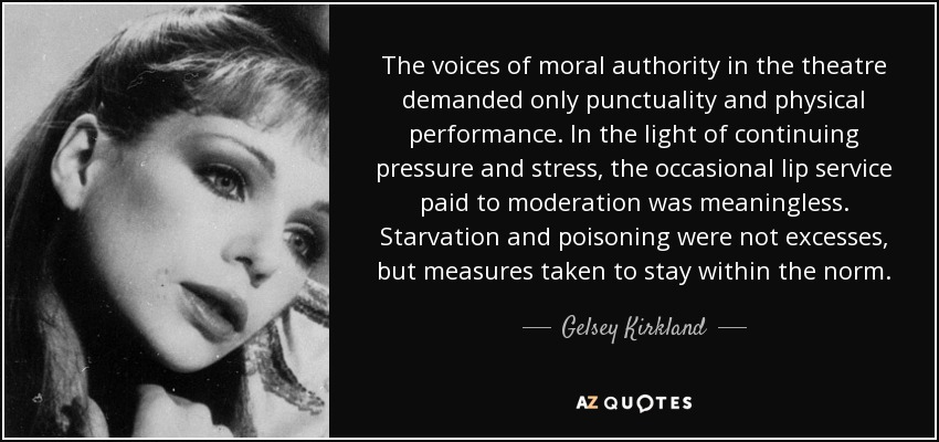 The voices of moral authority in the theatre demanded only punctuality and physical performance. In the light of continuing pressure and stress, the occasional lip service paid to moderation was meaningless. Starvation and poisoning were not excesses, but measures taken to stay within the norm. - Gelsey Kirkland