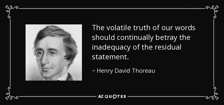 The volatile truth of our words should continually betray the inadequacy of the residual statement. - Henry David Thoreau