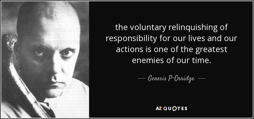 the voluntary relinquishing of responsibility for our lives and our actions is one of the greatest enemies of our time. - Genesis P-Orridge