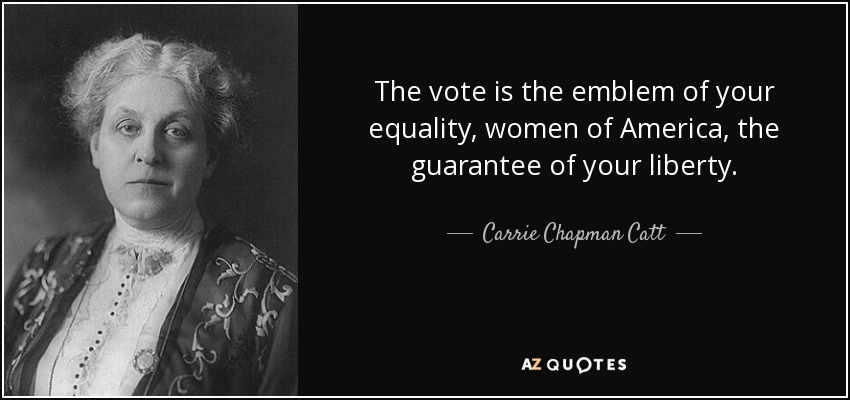 The vote is the emblem of your equality, women of America, the guarantee of your liberty. - Carrie Chapman Catt