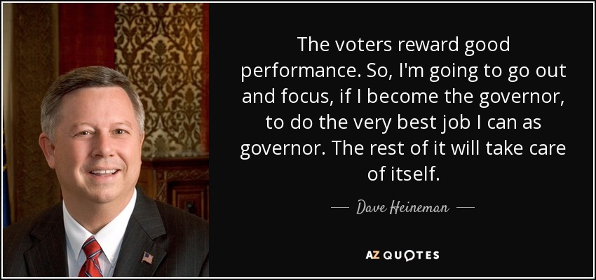 The voters reward good performance. So, I'm going to go out and focus, if I become the governor, to do the very best job I can as governor. The rest of it will take care of itself. - Dave Heineman
