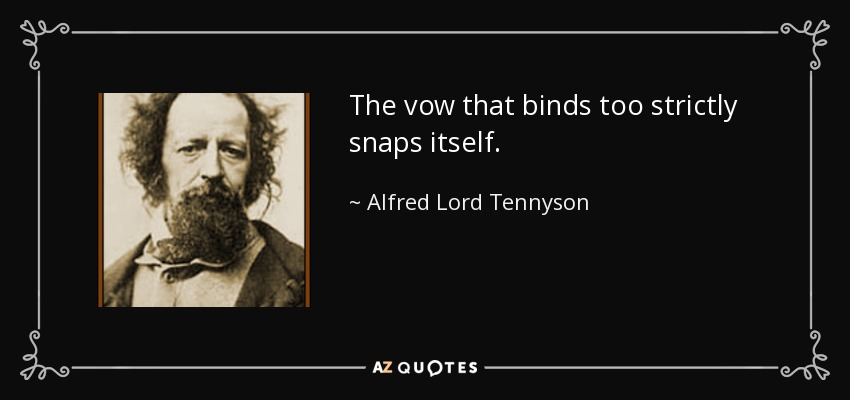 The vow that binds too strictly snaps itself. - Alfred Lord Tennyson
