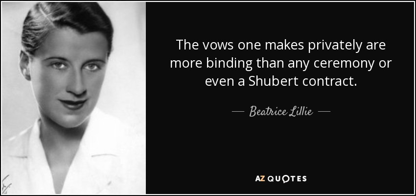 The vows one makes privately are more binding than any ceremony or even a Shubert contract. - Beatrice Lillie