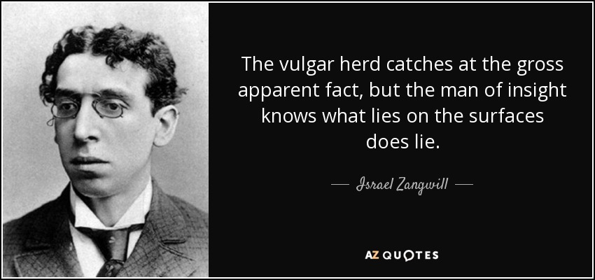 The vulgar herd catches at the gross apparent fact, but the man of insight knows what lies on the surfaces does lie. - Israel Zangwill