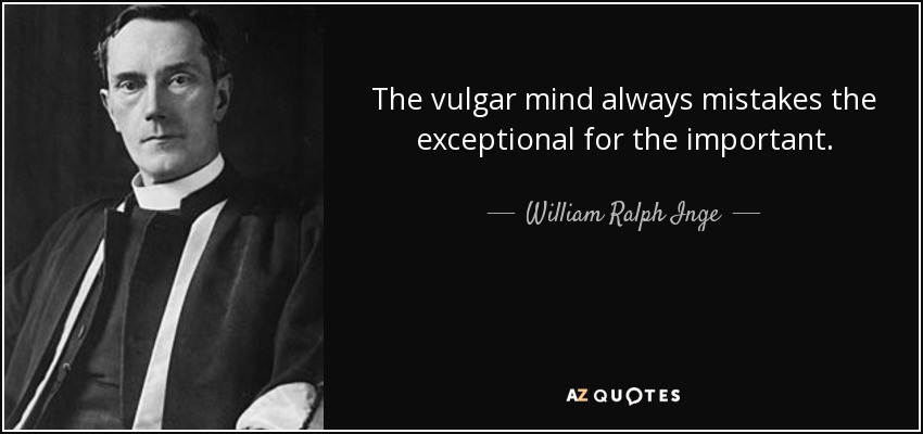 The vulgar mind always mistakes the exceptional for the important. - William Ralph Inge