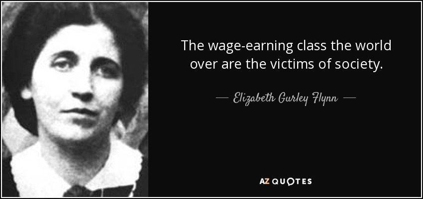 The wage-earning class the world over are the victims of society. - Elizabeth Gurley Flynn