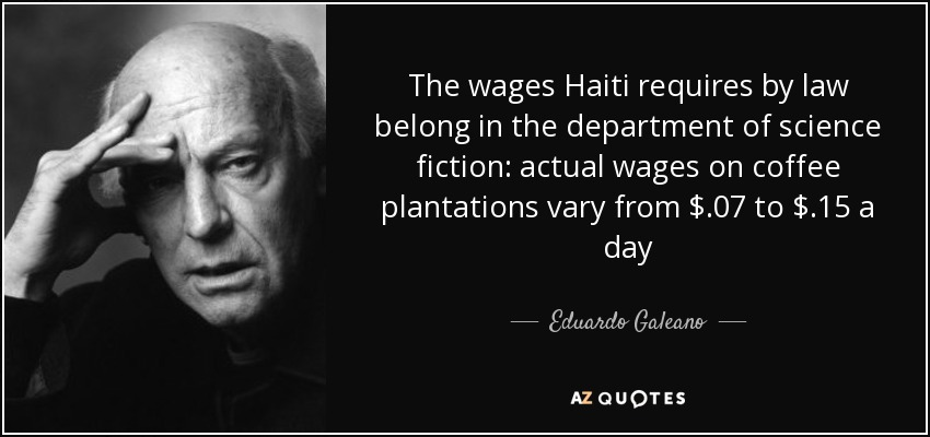 The wages Haiti requires by law belong in the department of science fiction: actual wages on coffee plantations vary from $.07 to $.15 a day - Eduardo Galeano