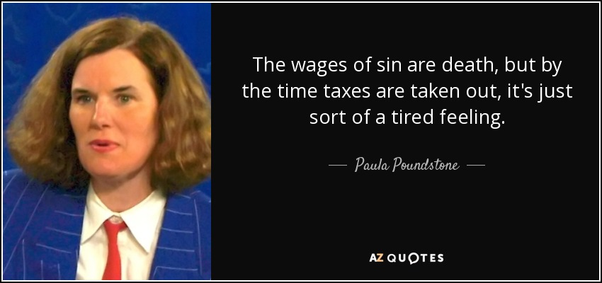 The wages of sin are death, but by the time taxes are taken out, it's just sort of a tired feeling. - Paula Poundstone