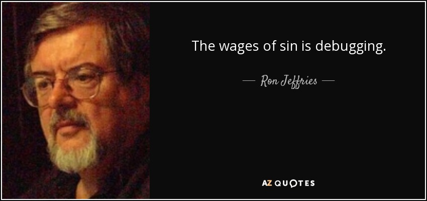 The wages of sin is debugging. - Ron Jeffries