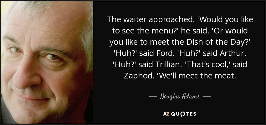 The waiter approached. 'Would you like to see the menu?' he said. 'Or would you like to meet the Dish of the Day?' 'Huh?' said Ford. 'Huh?' said Arthur. 'Huh?' said Trillian. 'That's cool,' said Zaphod. 'We'll meet the meat. - Douglas Adams