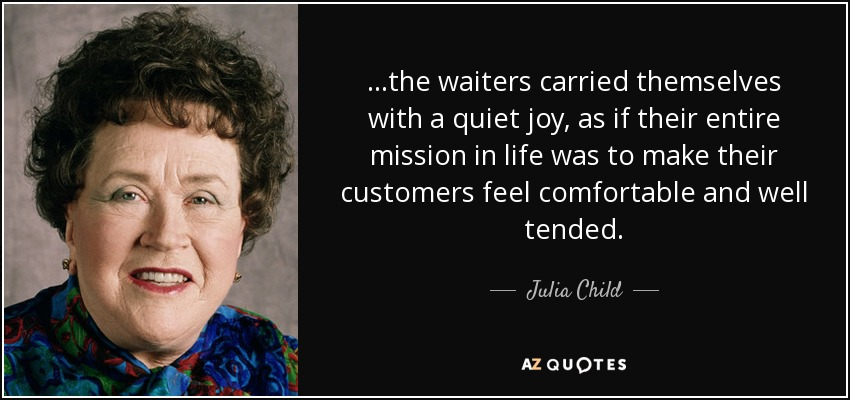 ...the waiters carried themselves with a quiet joy, as if their entire mission in life was to make their customers feel comfortable and well tended. - Julia Child