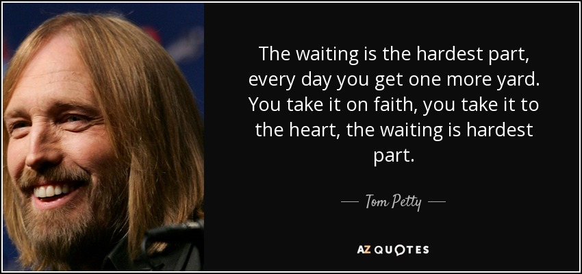 Tom Petty Quote The Waiting Is The Hardest Part Every Day You Get