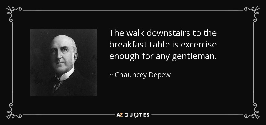 The walk downstairs to the breakfast table is excercise enough for any gentleman. - Chauncey Depew