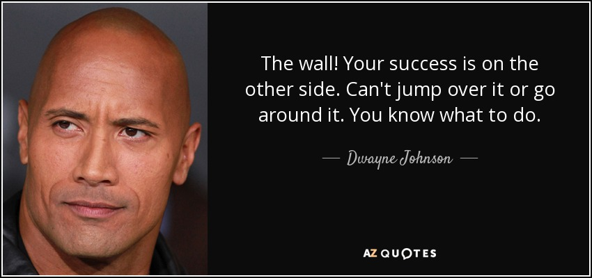 The wall! Your success is on the other side. Can't jump over it or go around it. You know what to do. - Dwayne Johnson