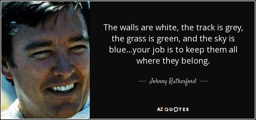 The walls are white, the track is grey, the grass is green, and the sky is blue...your job is to keep them all where they belong. - Johnny Rutherford