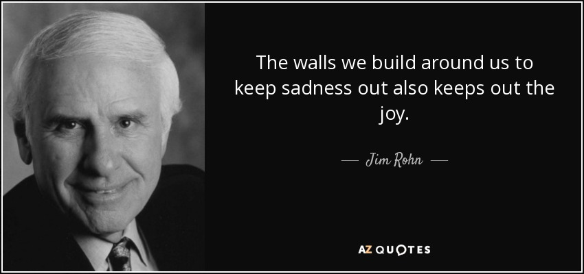 The walls we build around us to keep sadness out also keeps out the joy. - Jim Rohn