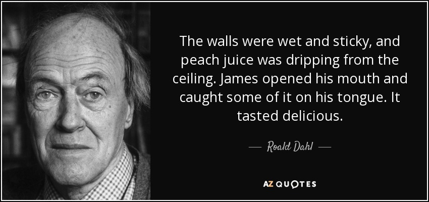 The walls were wet and sticky, and peach juice was dripping from the ceiling. James opened his mouth and caught some of it on his tongue. It tasted delicious. - Roald Dahl