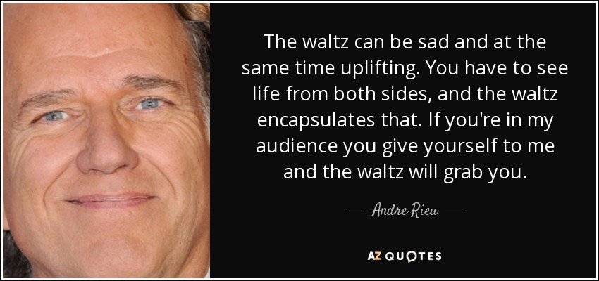 The waltz can be sad and at the same time uplifting. You have to see life from both sides, and the waltz encapsulates that. If you're in my audience you give yourself to me and the waltz will grab you. - Andre Rieu
