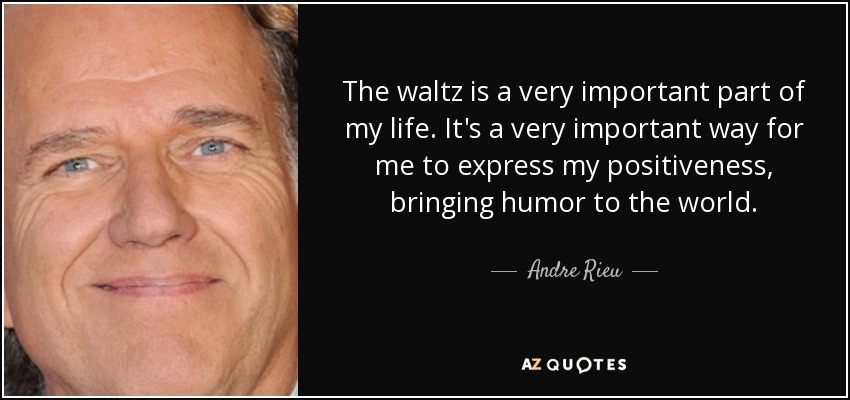 The waltz is a very important part of my life. It's a very important way for me to express my positiveness, bringing humor to the world. - Andre Rieu