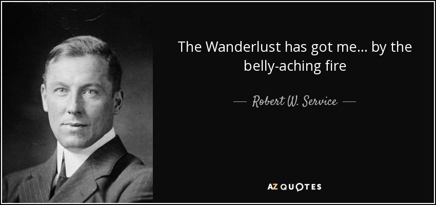 The Wanderlust has got me... by the belly-aching fire - Robert W. Service