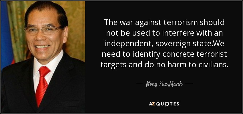 The war against terrorism should not be used to interfere with an independent, sovereign state.We need to identify concrete terrorist targets and do no harm to civilians. - Nong ?uc Manh