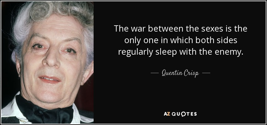 The war between the sexes is the only one in which both sides regularly sleep with the enemy. - Quentin Crisp